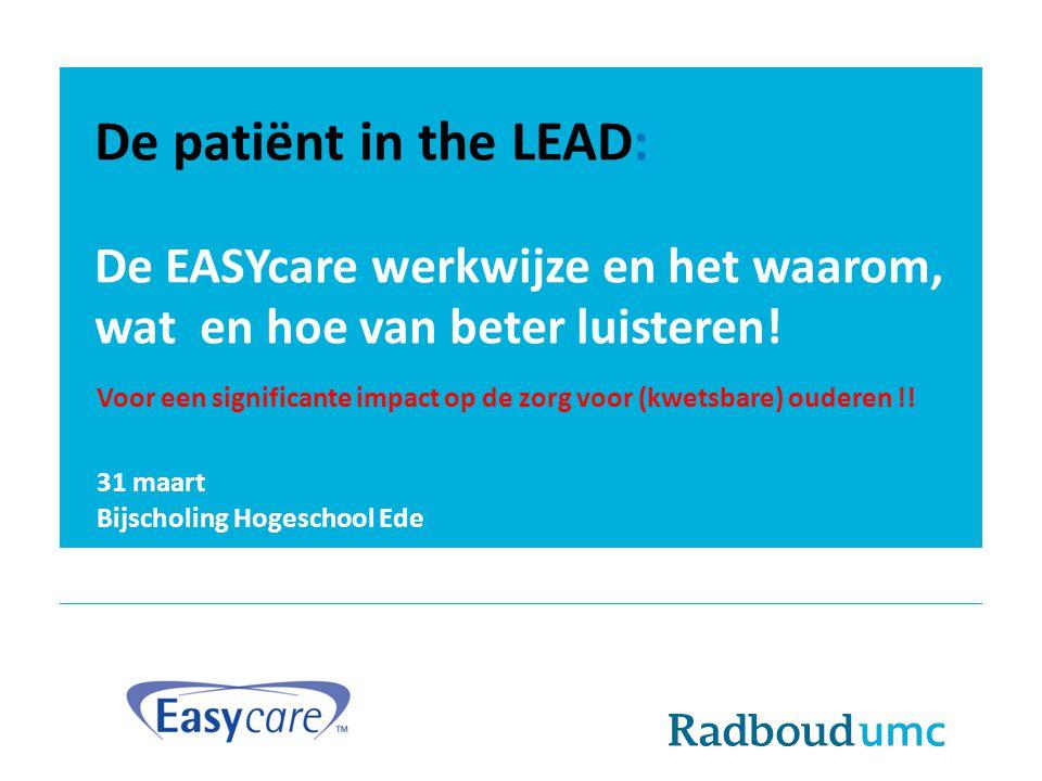 De patiënt in the LEAD: De EASYcare werkwijze en het waarom, wat en hoe van beter luisteren! 31 maart Bijscholing Hogeschool Ede Voor een significante