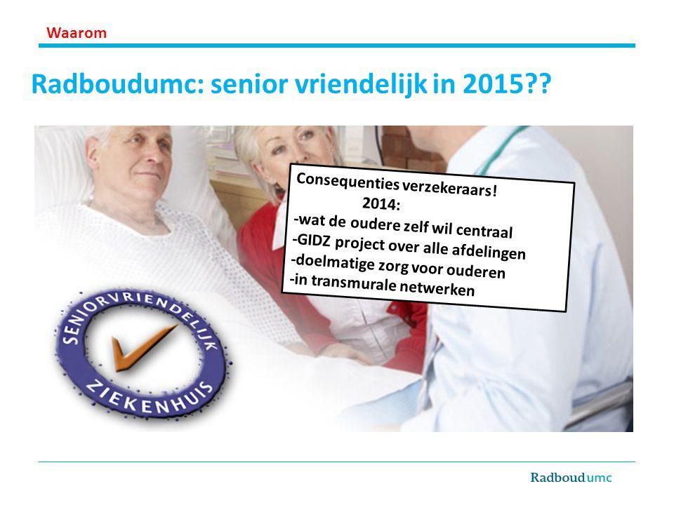 Radboudumc: senior vriendelijk in 2015?? Consequenties verzekeraars! 2014: -wat de oudere zelf wil centraal -GIDZ project over alle afdelingen -doelma