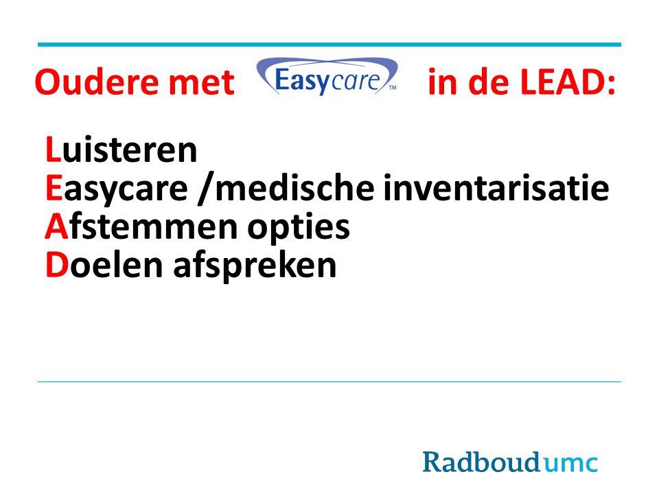 Oudere met in de LEAD: Luisteren Easycare /medische inventarisatie Afstemmen opties Doelen afspreken