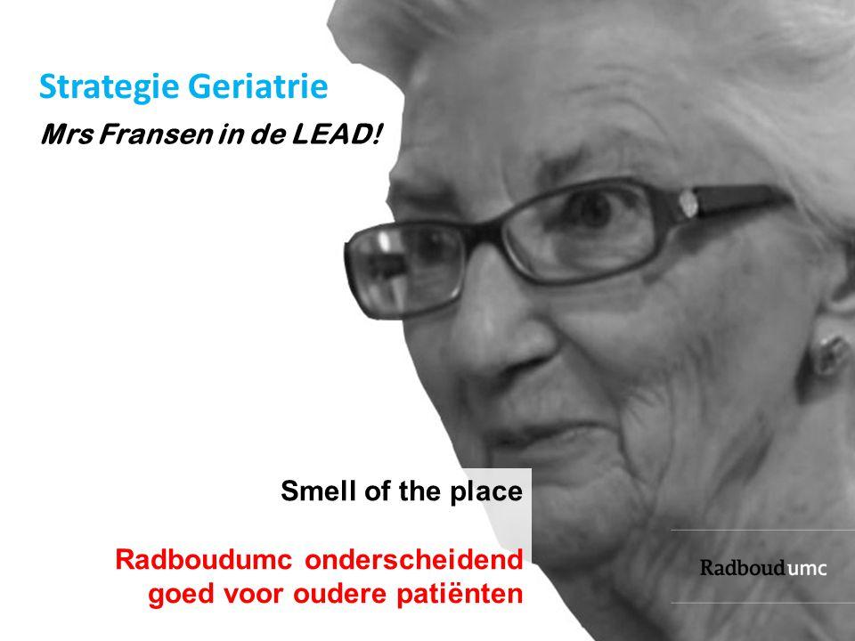 Smell of the place Radboudumc onderscheidend goed voor oudere patiënten Mrs Fransen in de LEAD! Strategie Geriatrie
