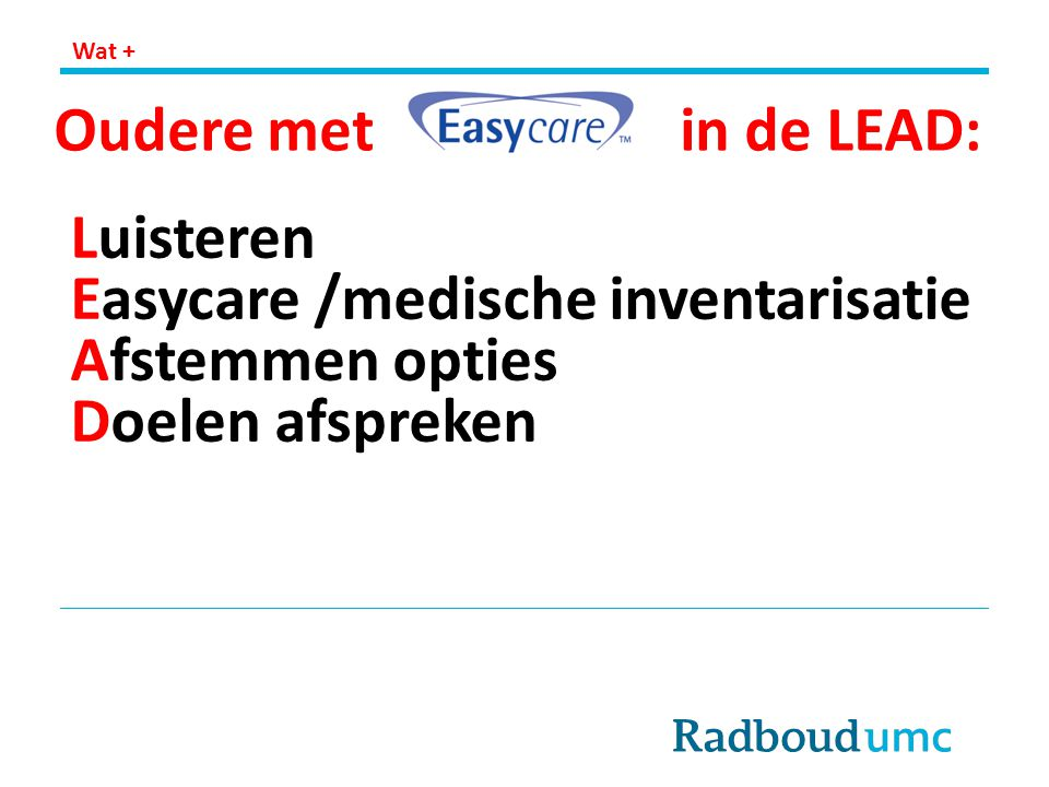 Oudere met in de LEAD: Luisteren Easycare /medische inventarisatie Afstemmen opties Doelen afspreken Wat +