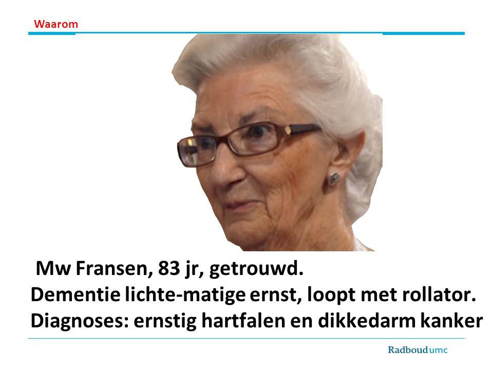 Mw Fransen, 83 jr, getrouwd. Dementie lichte-matige ernst, loopt met rollator. Diagnoses: ernstig hartfalen en dikkedarm kanker Waarom