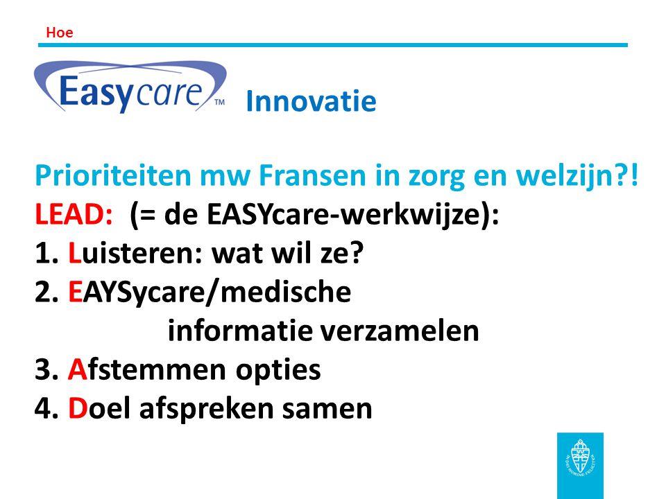 Prioriteiten mw Fransen in zorg en welzijn?! LEAD: (= de EASYcare-werkwijze): 1. Luisteren: wat wil ze? 2. EAYSycare/medische informatie verzamelen 3.