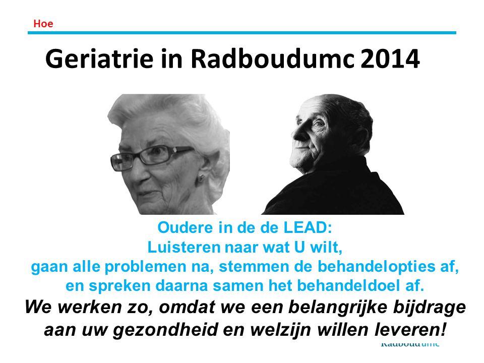 Geriatrie in Radboudumc 2014 Oudere in de de LEAD: Luisteren naar wat U wilt, gaan alle problemen na, stemmen de behandelopties af, en spreken daarna