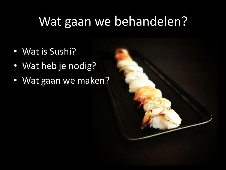 Wat gaan we behandelen? • Wat is Sushi? • Wat heb je nodig? • Wat gaan we maken?