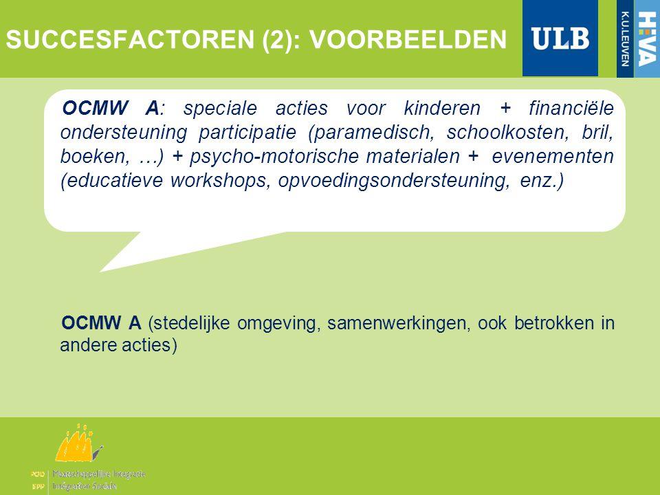 SUCCESFACTOREN (2): VOORBEELDEN OCMW A: speciale acties voor kinderen + financiële ondersteuning participatie (paramedisch, schoolkosten, bril, boeken, …) + psycho-motorische materialen + evenementen (educatieve workshops, opvoedingsondersteuning, enz.) OCMW A (stedelijke omgeving, samenwerkingen, ook betrokken in andere acties)