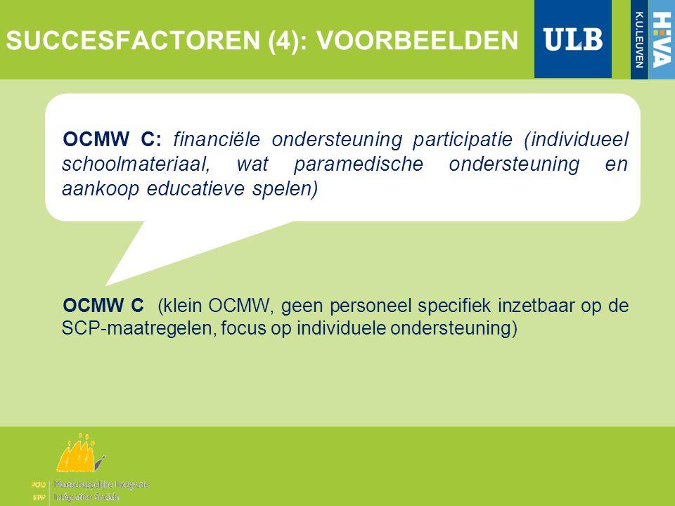 OCMW C: financiële ondersteuning participatie (individueel schoolmateriaal, wat paramedische ondersteuning en aankoop educatieve spelen) OCMW C (klein OCMW, geen personeel specifiek inzetbaar op de SCP-maatregelen, focus op individuele ondersteuning) SUCCESFACTOREN (4): VOORBEELDEN