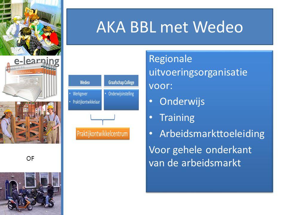AKA BBL met Wedeo Regionale uitvoeringsorganisatie voor: • Onderwijs • Training • Arbeidsmarkttoeleiding Voor gehele onderkant van de arbeidsmarkt Regionale uitvoeringsorganisatie voor: • Onderwijs • Training • Arbeidsmarkttoeleiding Voor gehele onderkant van de arbeidsmarkt OF