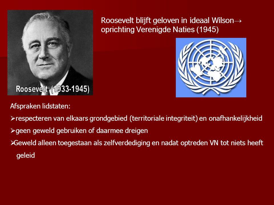 Roosevelt blijft geloven in ideaal Wilson → oprichting Verenigde Naties (1945) Afspraken lidstaten:  respecteren van elkaars grondgebied (territoriale integriteit) en onafhankelijkheid  geen geweld gebruiken of daarmee dreigen  Geweld alleen toegestaan als zelfverdediging en nadat optreden VN tot niets heeft geleid