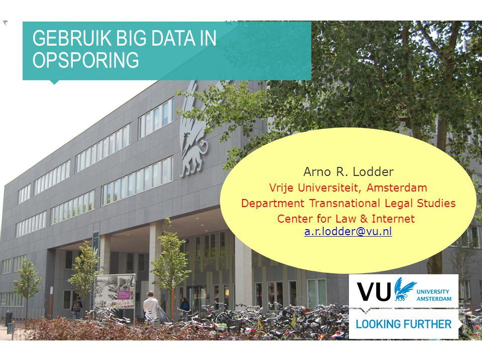 GEBRUIK BIG DATA IN OPSPORING Arno R. Lodder Vrije Universiteit, Amsterdam Department Transnational Legal Studies Center for Law & Internet a.r.lodder