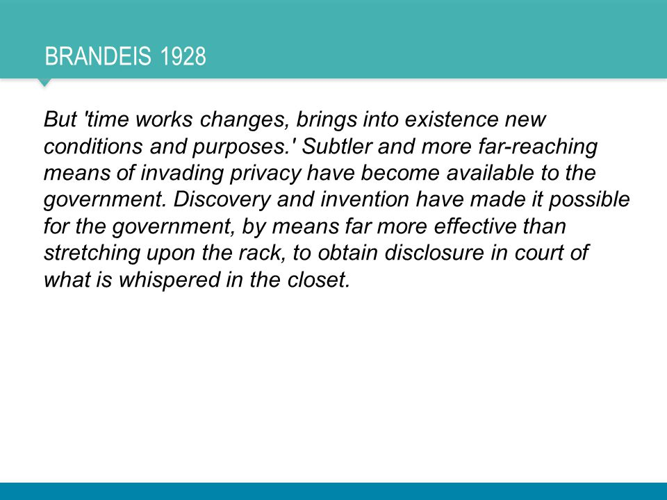 BRANDEIS 1928 But time works changes, brings into existence new conditions and purposes. Subtler and more far-reaching means of invading privacy have become available to the government.