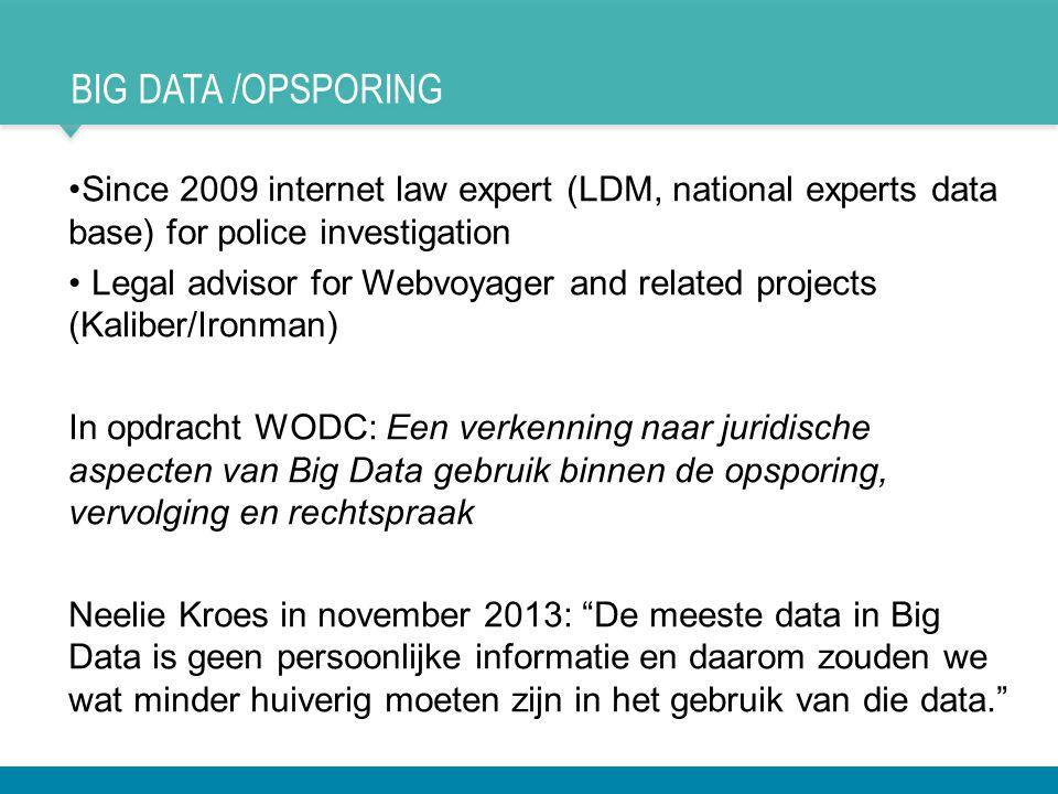 BIG DATA /OPSPORING •Since 2009 internet law expert (LDM, national experts data base) for police investigation • Legal advisor for Webvoyager and rela