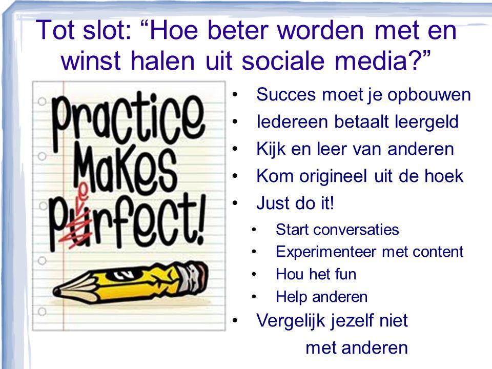 """Tot slot: """"Hoe beter worden met en winst halen uit sociale media?"""" •Succes moet je opbouwen •Iedereen betaalt leergeld •Kijk en leer van anderen •Kom"""