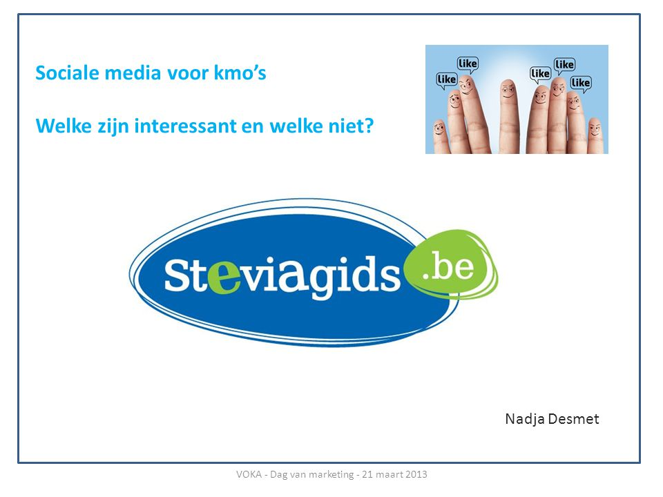 Nadja Desmet Sociale media voor kmo's Welke zijn interessant en welke niet? VOKA - Dag van marketing - 21 maart 2013