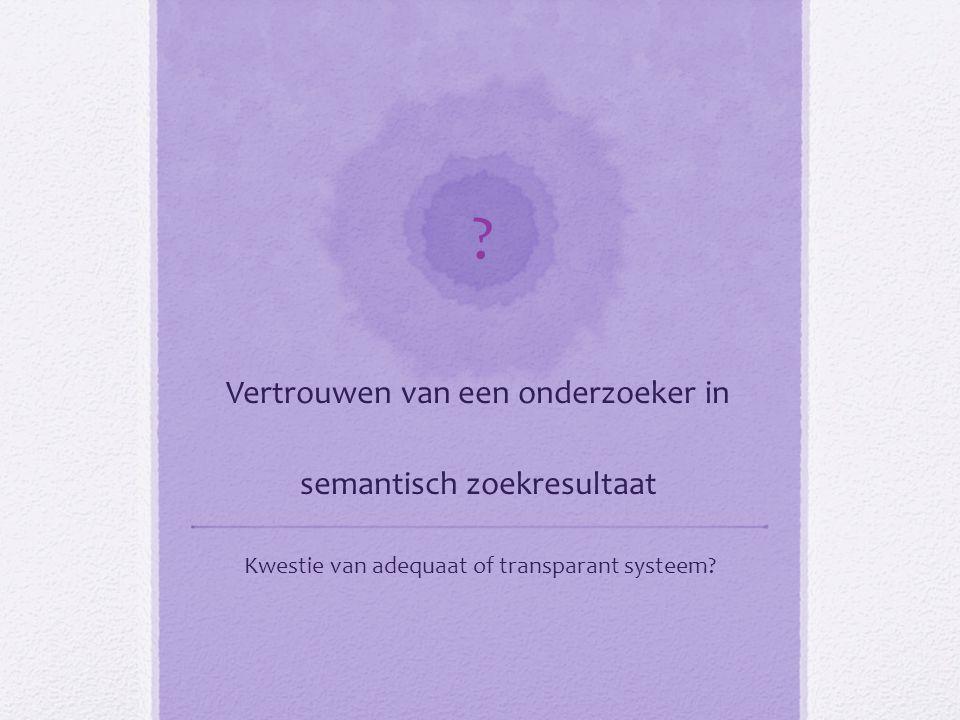 ? Vertrouwen van een onderzoeker in semantisch zoekresultaat Kwestie van adequaat of transparant systeem?