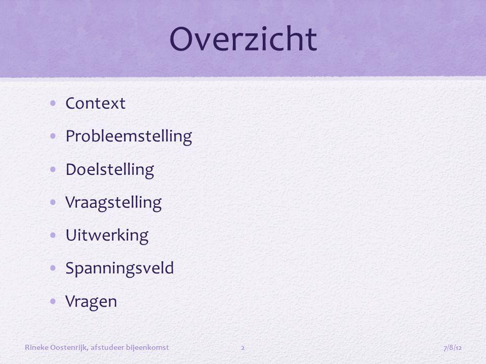 Overzicht •Context •Probleemstelling •Doelstelling •Vraagstelling •Uitwerking •Spanningsveld •Vragen 7/8/12Rineke Oostenrijk, afstudeer bijeenkomst2