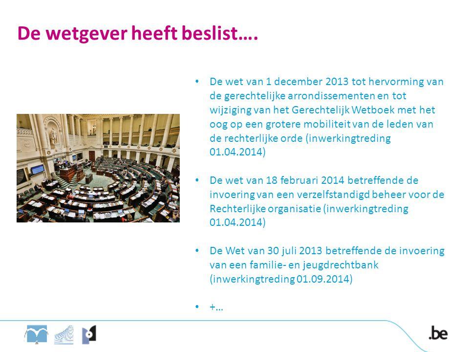 De wetgever heeft beslist…. • De wet van 1 december 2013 tot hervorming van de gerechtelijke arrondissementen en tot wijziging van het Gerechtelijk We