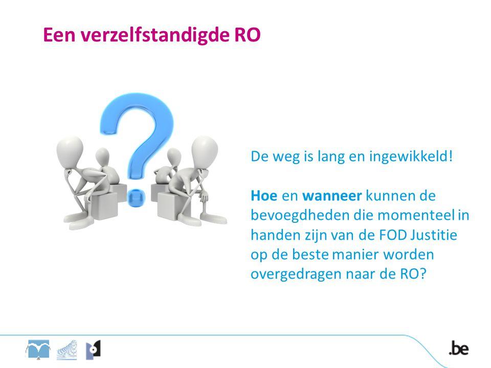 Een verzelfstandigde RO De weg is lang en ingewikkeld! Hoe en wanneer kunnen de bevoegdheden die momenteel in handen zijn van de FOD Justitie op de be