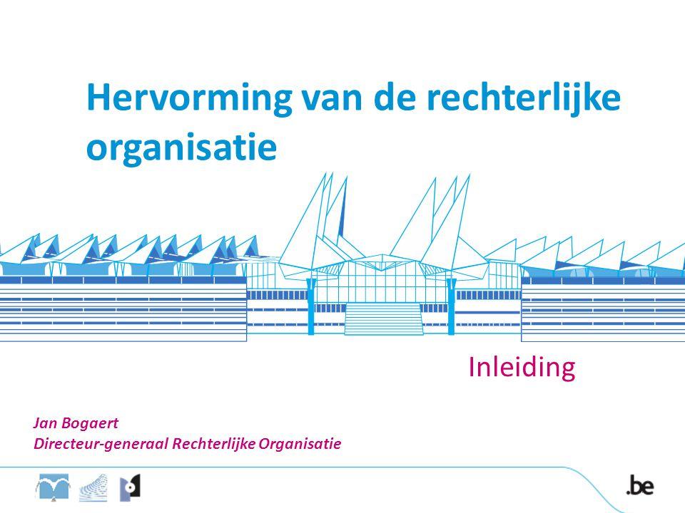 Hervorming van de rechterlijke organisatie Inleiding 4 Jan Bogaert Directeur-generaal Rechterlijke Organisatie
