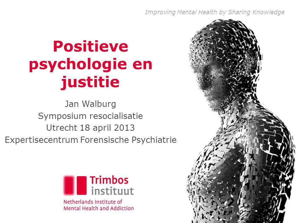 Improving Mental Health by Sharing Knowledge Positieve psychologie en justitie Jan Walburg Symposium resocialisatie Utrecht 18 april 2013 Expertisecentrum Forensische Psychiatrie