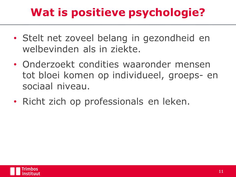 Wat is positieve psychologie? • Stelt net zoveel belang in gezondheid en welbevinden als in ziekte. • Onderzoekt condities waaronder mensen tot bloei