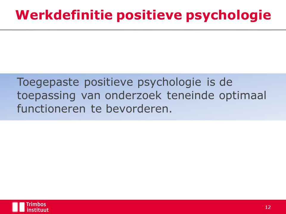 Werkdefinitie positieve psychologie Toegepaste positieve psychologie is de toepassing van onderzoek teneinde optimaal functioneren te bevorderen. 12
