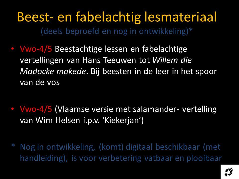 Beest- en fabelachtig lesmateriaal (deels beproefd en nog in ontwikkeling)* • Vwo-4/5 Beestachtige lessen en fabelachtige vertellingen van Hans Teeuwen tot Willem die Madocke makede.