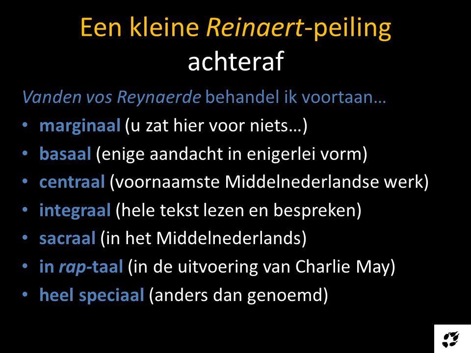 Een kleine Reinaert-peiling achteraf Vanden vos Reynaerde behandel ik voortaan… • marginaal (u zat hier voor niets…) • basaal (enige aandacht in enigerlei vorm) • centraal (voornaamste Middelnederlandse werk) • integraal (hele tekst lezen en bespreken) • sacraal (in het Middelnederlands) • in rap-taal (in de uitvoering van Charlie May) • heel speciaal (anders dan genoemd)