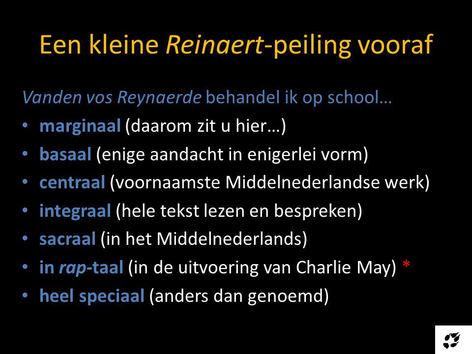 Een kleine Reinaert-peiling vooraf Vanden vos Reynaerde behandel ik op school… • marginaal (daarom zit u hier…) • basaal (enige aandacht in enigerlei vorm) • centraal (voornaamste Middelnederlandse werk) • integraal (hele tekst lezen en bespreken) • sacraal (in het Middelnederlands) • in rap-taal (in de uitvoering van Charlie May) * • heel speciaal (anders dan genoemd)