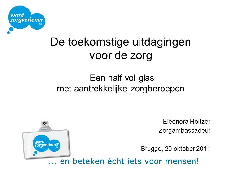 De toekomstige uitdagingen voor de zorg Een half vol glas met aantrekkelijke zorgberoepen Eleonora Holtzer Zorgambassadeur Brugge, 20 oktober 2011
