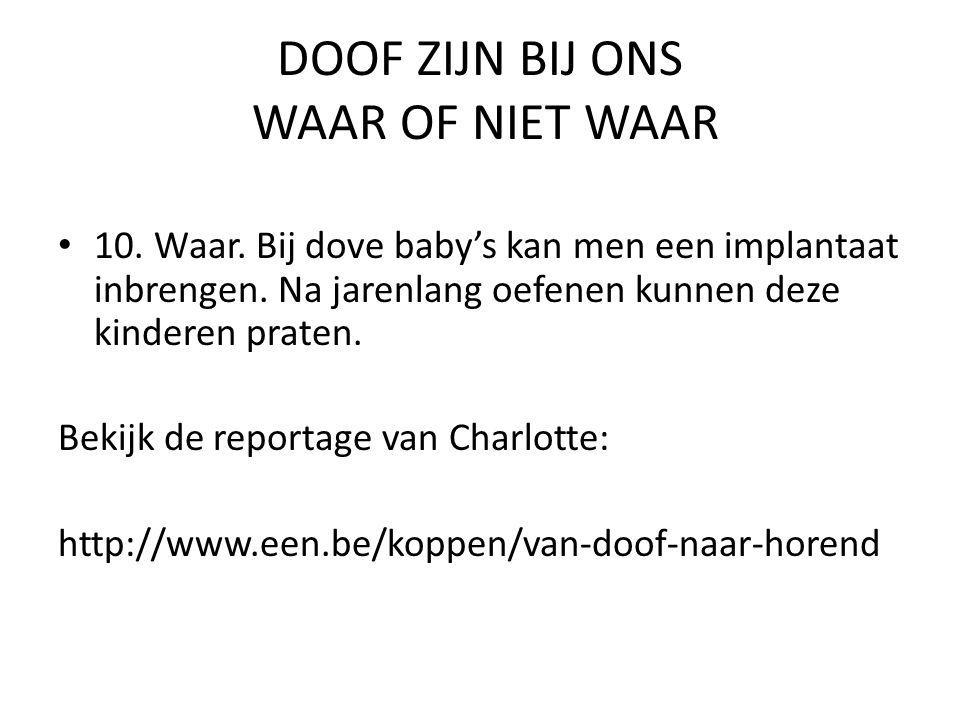 DOOF ZIJN BIJ ONS WAAR OF NIET WAAR • 10. Waar. Bij dove baby's kan men een implantaat inbrengen. Na jarenlang oefenen kunnen deze kinderen praten. Be