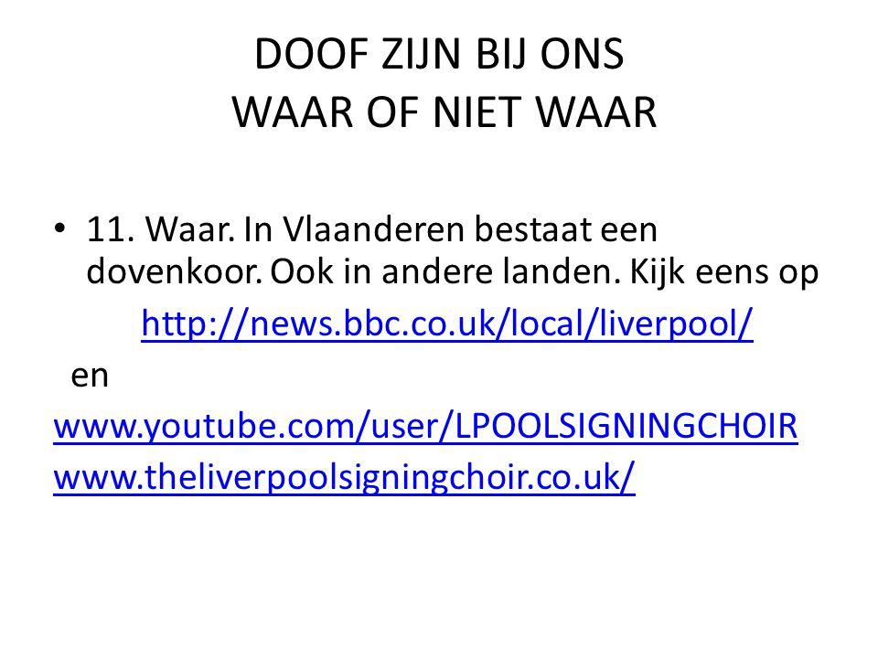 DOOF ZIJN BIJ ONS WAAR OF NIET WAAR • 11. Waar. In Vlaanderen bestaat een dovenkoor. Ook in andere landen. Kijk eens op http://news.bbc.co.uk/local/li