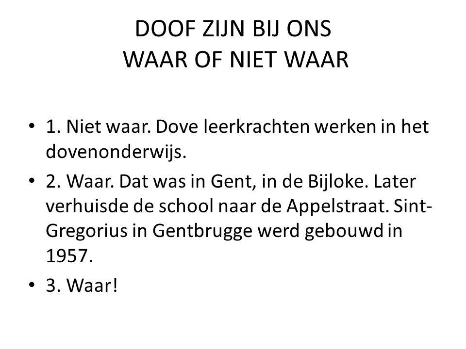 DOOF ZIJN BIJ ONS WAAR OF NIET WAAR • 1. Niet waar. Dove leerkrachten werken in het dovenonderwijs. • 2. Waar. Dat was in Gent, in de Bijloke. Later v