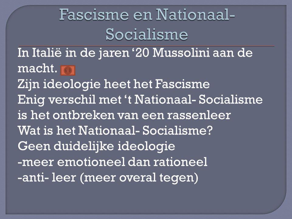 In Italië in de jaren '20 Mussolini aan de macht. Zijn ideologie heet het Fascisme Enig verschil met 't Nationaal- Socialisme is het ontbreken van een