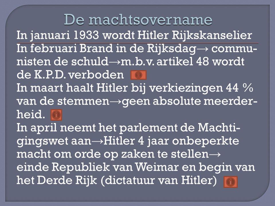 In januari 1933 wordt Hitler Rijkskanselier In februari Brand in de Rijksdag → commu- nisten de schuld → m.b.v. artikel 48 wordt de K.P.D. verboden In