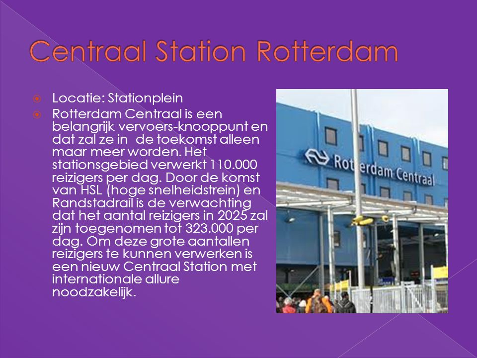  Locatie: Stationplein  Rotterdam Centraal is een belangrijk vervoers-knooppunt en dat zal ze in de toekomst alleen maar meer worden. Het stationsge