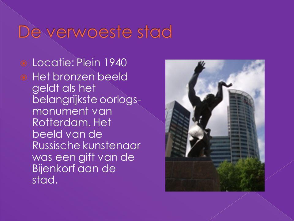  Locatie: Plein 1940  Het bronzen beeld geldt als het belangrijkste oorlogs- monument van Rotterdam. Het beeld van de Russische kunstenaar was een g