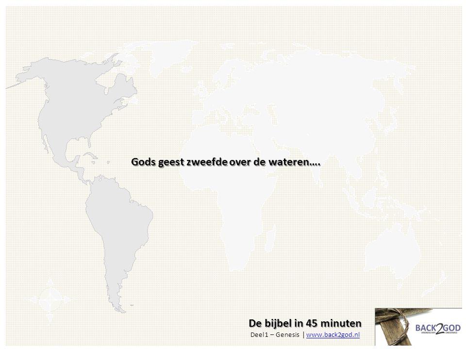 De bijbel in 45 minuten De bijbel in 45 minuten Deel 1 – Genesis | www.back2god.nlwww.back2god.nl Gods geest zweefde over de wateren….
