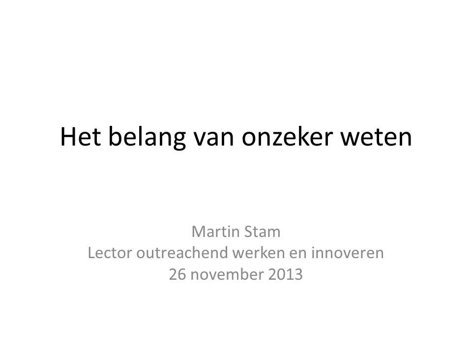 Het belang van onzeker weten Martin Stam Lector outreachend werken en innoveren 26 november 2013
