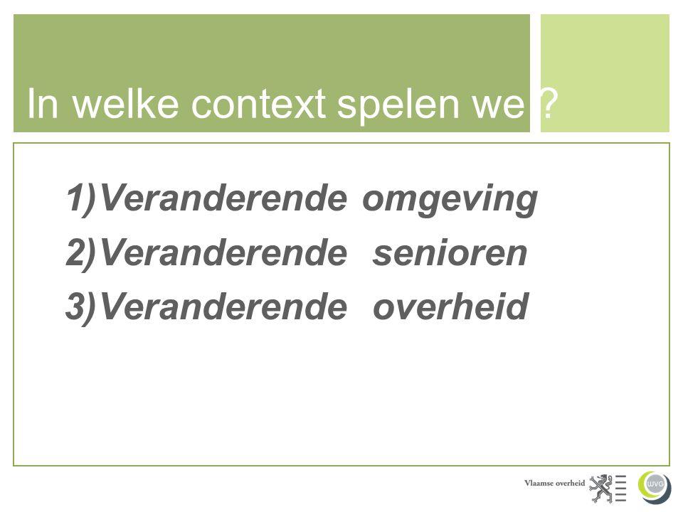 In welke context spelen we ? 1)Veranderende omgeving 2)Veranderende senioren 3)Veranderende overheid
