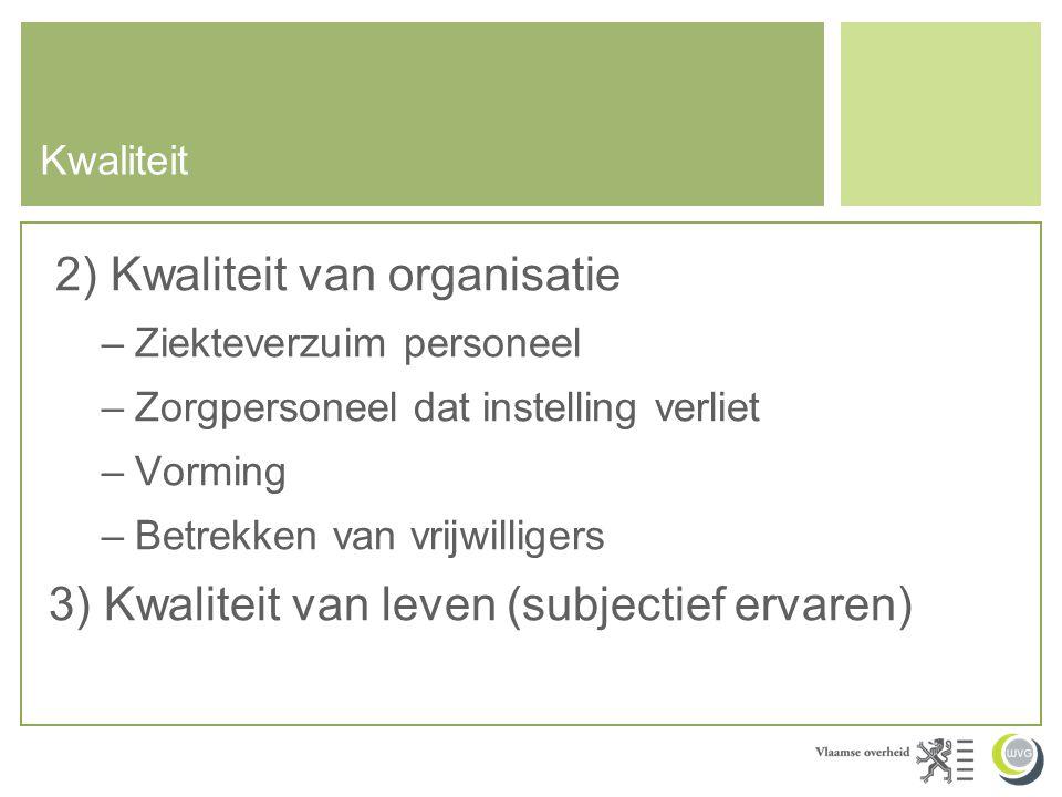Kwaliteit 2) Kwaliteit van organisatie –Ziekteverzuim personeel –Zorgpersoneel dat instelling verliet –Vorming –Betrekken van vrijwilligers 3) Kwalite