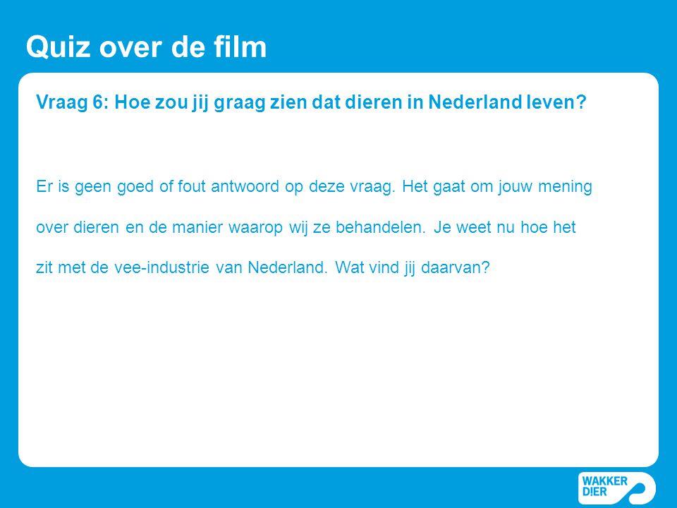 Vraag 6: Hoe zou jij graag zien dat dieren in Nederland leven? Quiz over de film Er is geen goed of fout antwoord op deze vraag. Het gaat om jouw meni