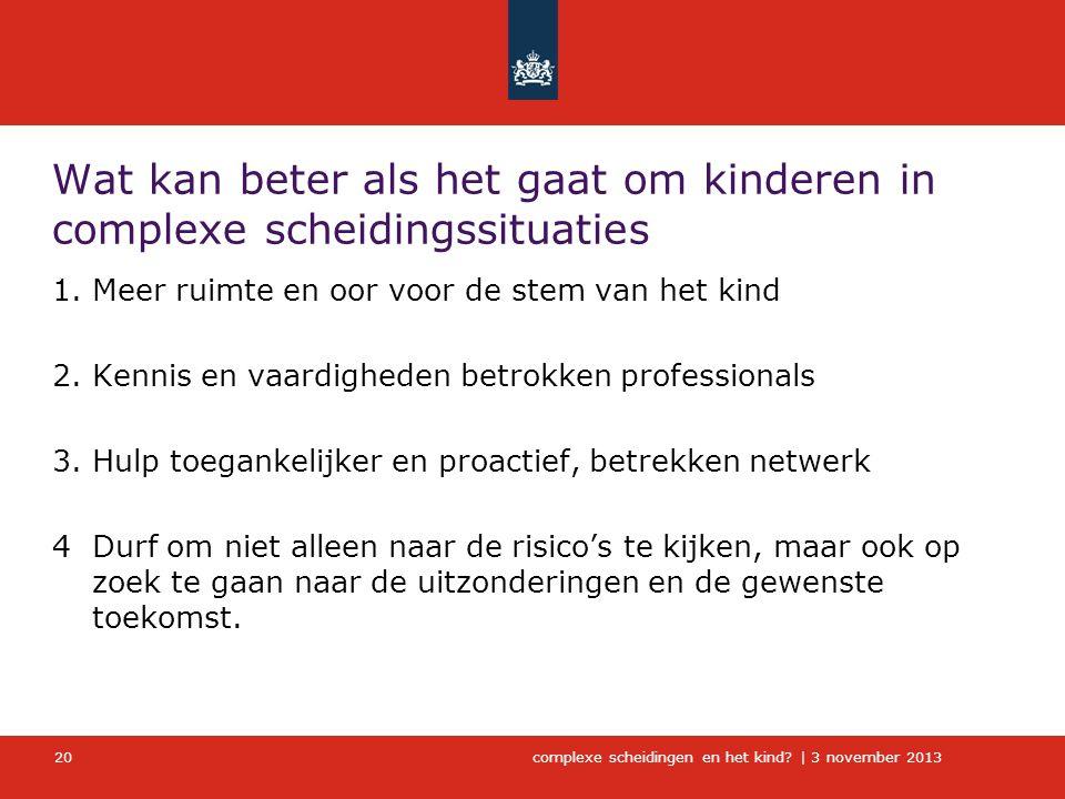 complexe scheidingen en het kind?   3 november 2013 Wat kan beter als het gaat om kinderen in complexe scheidingssituaties 1.Meer ruimte en oor voor d