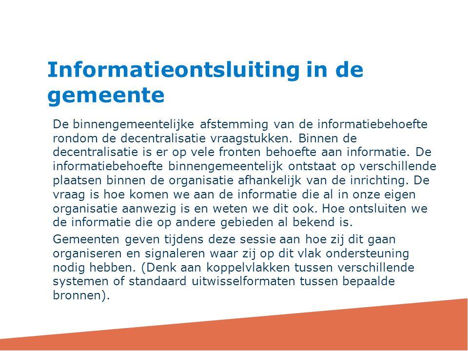 De binnengemeentelijke afstemming van de informatiebehoefte rondom de decentralisatie vraagstukken. Binnen de decentralisatie is er op vele fronten be
