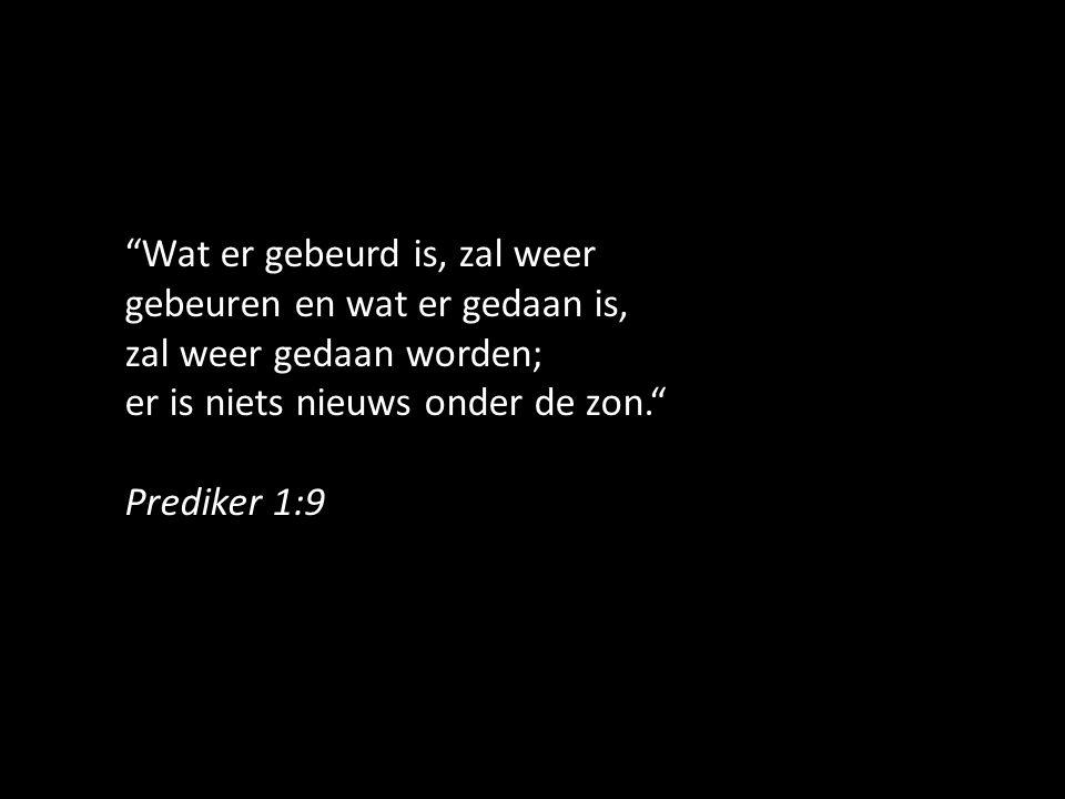 """""""Wat er gebeurd is, zal weer gebeuren en wat er gedaan is, zal weer gedaan worden; er is niets nieuws onder de zon."""" Prediker 1:9"""