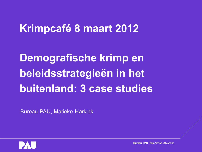 Bureau PAU Plan Advies Uitvoering Demografische krimp en beleidsstrategieën in het buitenland: 3 case studies Bureau PAU, Marieke Harkink Krimpcafé 8 maart 2012