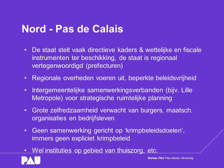 Bureau PAU Plan Advies Uitvoering Nord - Pas de Calais •De staat stelt vaak directieve kaders & wettelijke en fiscale instrumenten ter beschikking, de staat is regionaal vertegenwoordigd (prefecturen) •Regionale overheden voeren uit, beperkte beleidsvrijheid •Intergemeentelijke samenwerkingsverbanden (bijv.