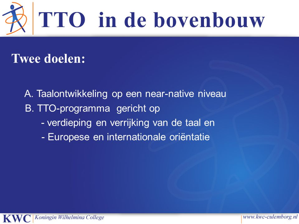 TTO in de bovenbouw Eisen TTO in de bovenbouw Minimaal 25% Engelstalig Afsluiting van de Engelse taal met een internationaal erkend certificaat (IB) Een Engelstalig profielwerkstuk Programma gericht op taalverrijking en Europese en internationale oriëntatie