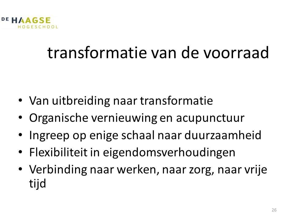 transformatie van de voorraad • Van uitbreiding naar transformatie • Organische vernieuwing en acupunctuur • Ingreep op enige schaal naar duurzaamheid • Flexibiliteit in eigendomsverhoudingen • Verbinding naar werken, naar zorg, naar vrije tijd 26