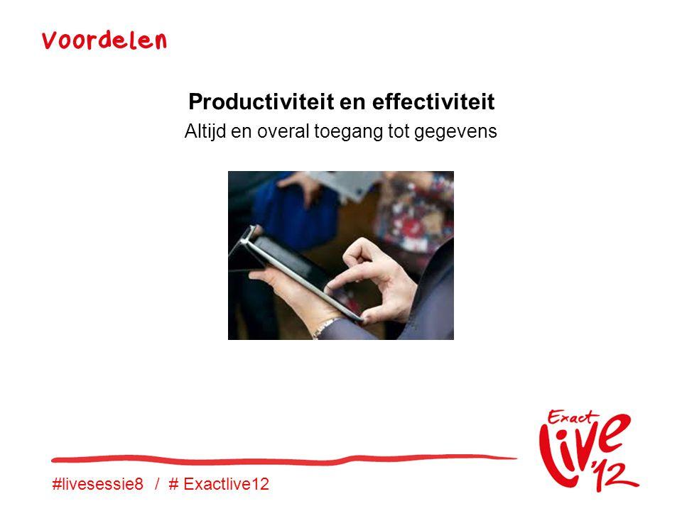 #livesessie8 / # Exactlive12 Voordelen Productiviteit en effectiviteit Altijd en overal toegang tot gegevens